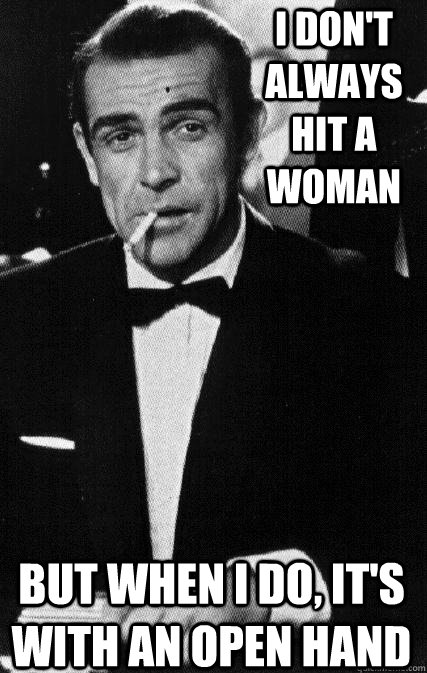I don't Always Hit A Woman But when I do, It's With an open hand  The Most Interesting Man In The World Sean Connery Edition