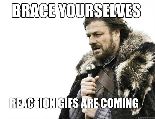 Brace yourselves  Reaction gifs are coming