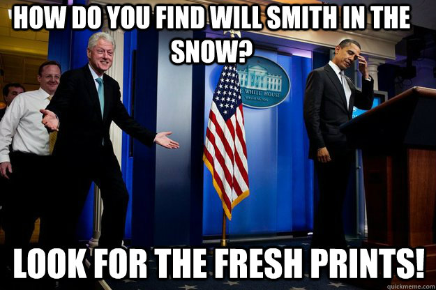 How do you find Will Smith in the snow? Look for the fresh prints! - How do you find Will Smith in the snow? Look for the fresh prints!  Inappropriate Timing Bill Clinton