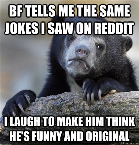 BF tells me the same jokes I saw on Reddit I laugh to make him think he's funny and original - BF tells me the same jokes I saw on Reddit I laugh to make him think he's funny and original  Confession Bear