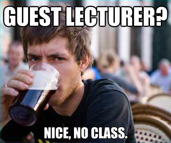 Guest Lecturer? Nice, no class. - Guest Lecturer? Nice, no class.  Lazy College Senior