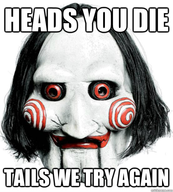Heads You die Tails we try again  Lets play a game