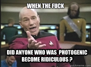 when the fuck did anyone who was  photogenic become ridiculous ? - when the fuck did anyone who was  photogenic become ridiculous ?  Annoyed Picard