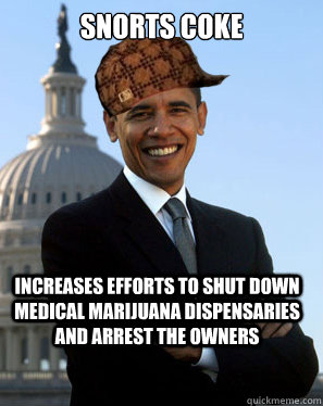 snorts coke increases efforts to shut down medical marijuana dispensaries and arrest the owners   Scumbag Obama