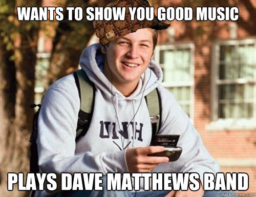 Wants to show you good music Plays Dave Matthews Band - Wants to show you good music Plays Dave Matthews Band  College Freshman