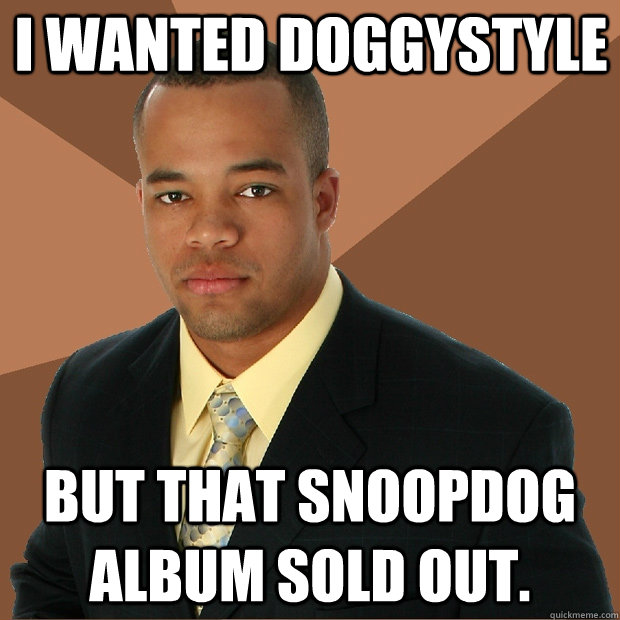 i wanted doggystyle but that snoopdog album sold out.  Successful Black Man