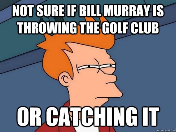 Not sure if bill murray is throwing the golf club or catching it - Not sure if bill murray is throwing the golf club or catching it  Futurama Fry