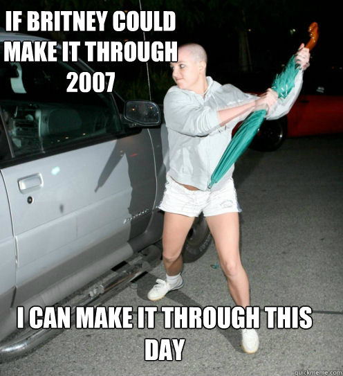 If Britney Could Make It Through 2007 I Can Make It