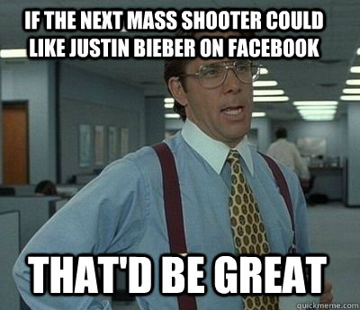 if the next mass shooter could like Justin Bieber on facebook That'd be great - if the next mass shooter could like Justin Bieber on facebook That'd be great  Bill Lumbergh