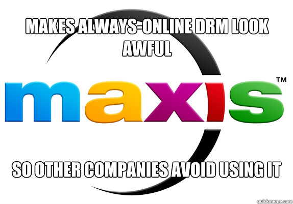 Makes always-online drm look awful so other companies avoid using it - Makes always-online drm look awful so other companies avoid using it  Good Guy Maxis