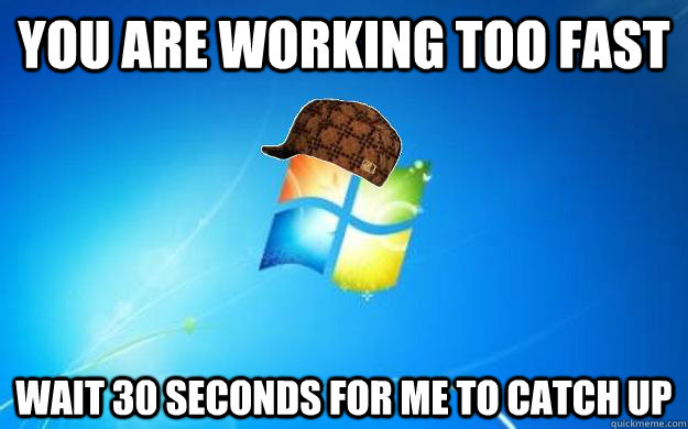 You are working too fast wait 30 seconds for me to catch up - You are working too fast wait 30 seconds for me to catch up  Scumbag windows