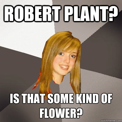 ROBERT PLANT? IS THAT SOME KIND OF FLOWER?  - ROBERT PLANT? IS THAT SOME KIND OF FLOWER?   Musically Oblivious 8th Grader