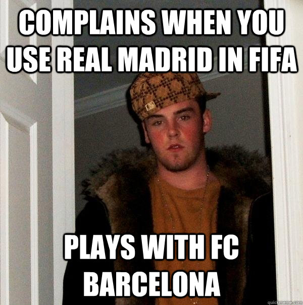 Complains when you use Real Madrid in FIFA Plays with FC Barcelona - Complains when you use Real Madrid in FIFA Plays with FC Barcelona  Scumbag Steve