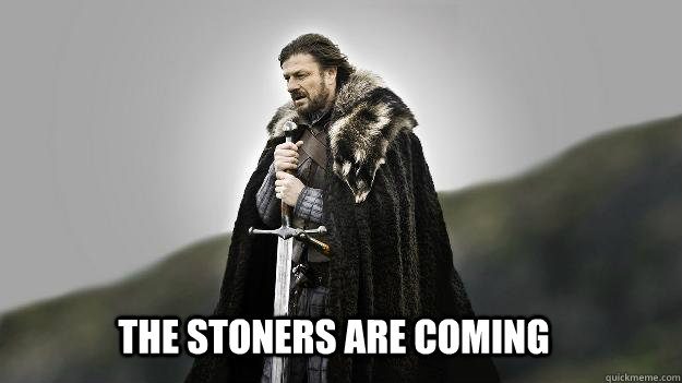 The stoners are coming - The stoners are coming  Ned stark winter is coming