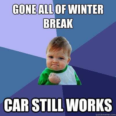 Gone all of winter break Car still works - Gone all of winter break Car still works  Success Kid