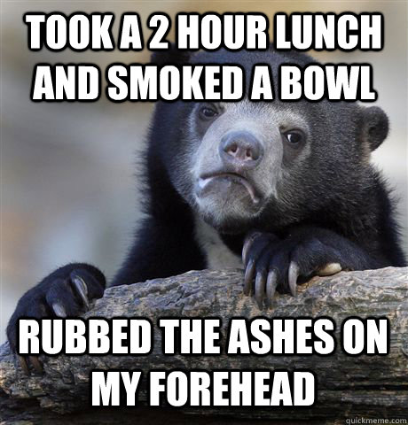 took a 2 hour lunch and smoked a bowl rubbed the ashes on my forehead - took a 2 hour lunch and smoked a bowl rubbed the ashes on my forehead  Confession Bear