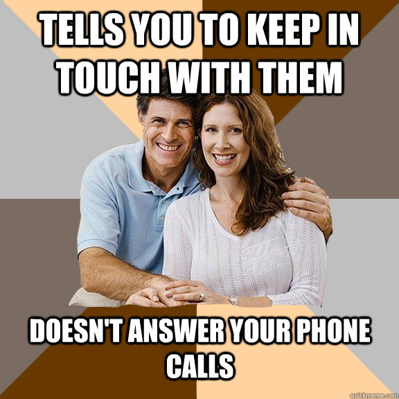 Tells you to keep in touch with them doesn't answer your phone calls - Tells you to keep in touch with them doesn't answer your phone calls  Scumbag Parents