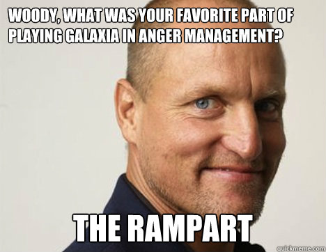 Woody, what was your favorite part of playing Galaxia in Anger Management? the rampart