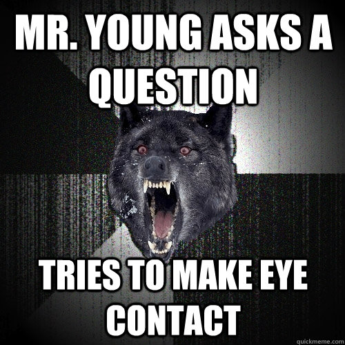 Mr. young asks a question Tries to make eye contact - Mr. young asks a question Tries to make eye contact  Insanity Wolf