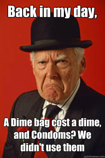 Back in my day, A Dime bag cost a dime, and Condoms? We didn't use them   Pissed old guy