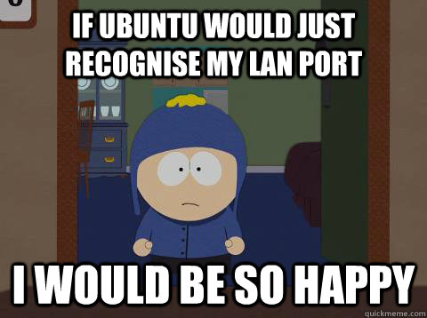If ubuntu would just recognise my LAN port i would be so happy  - If ubuntu would just recognise my LAN port i would be so happy   southpark craig