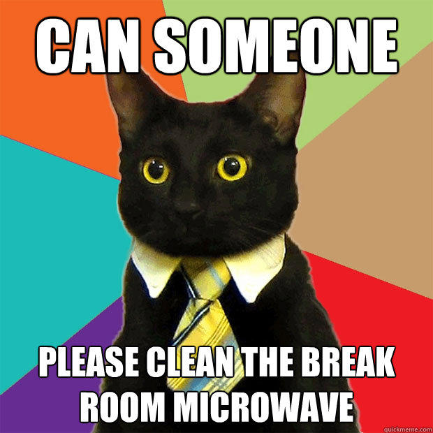 can someone please clean the break room microwave - can someone please clean the break room microwave  Business Cat