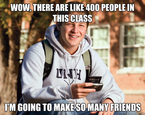 wow, there are like 400 people in this class I'm going to make so many friends - wow, there are like 400 people in this class I'm going to make so many friends  College Freshman