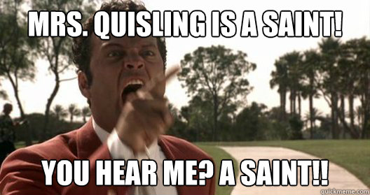 Mrs. Quisling is a saint! You hear me? A saint!! - Mrs. Quisling is a saint! You hear me? A saint!!  Mantooth Rage