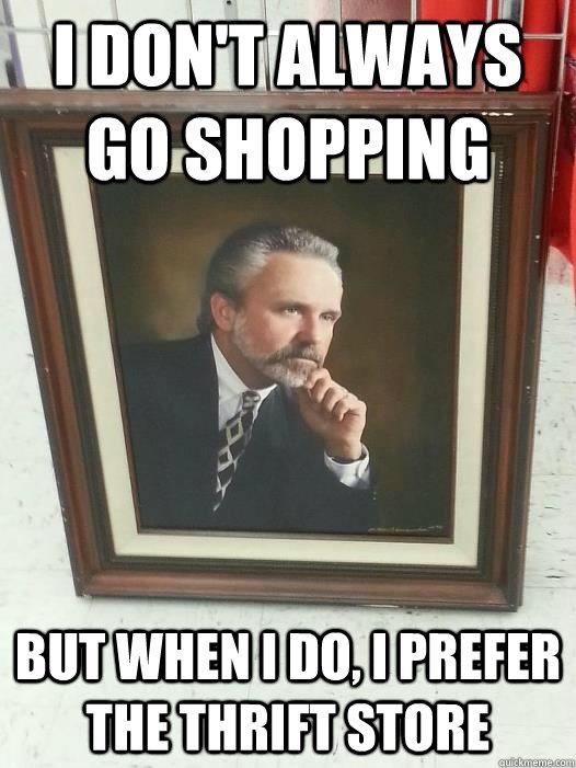 I don't always go shopping But when I do, I prefer the thrift store - I don't always go shopping But when I do, I prefer the thrift store  Misc