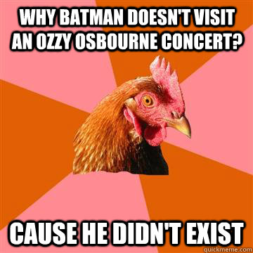 Why Batman doesn't visit an Ozzy Osbourne concert? Cause he didn't exist  Anti-Joke Chicken