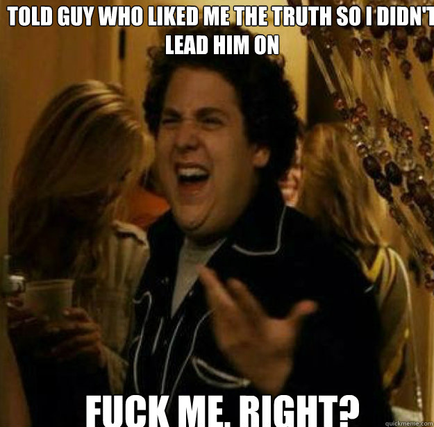 Told guy who liked me the truth so I didn't lead him on FUCK ME, RIGHT? - Told guy who liked me the truth so I didn't lead him on FUCK ME, RIGHT?  Misc