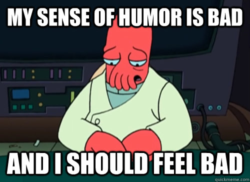 My sense of humor is bad and i should feel bad - My sense of humor is bad and i should feel bad  sad zoidberg