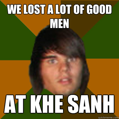 we lost a lot of good men at khe sanh
