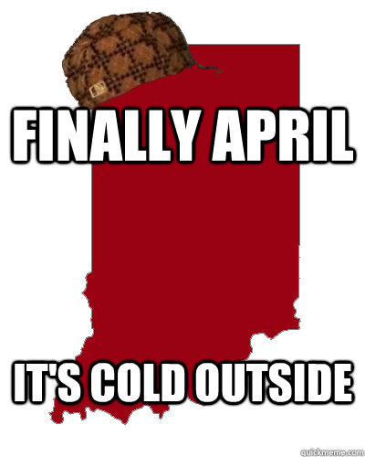 finally april it's cold outside  Scumbag Indiana