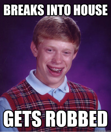 Breaks into house Gets robbed - Breaks into house Gets robbed  Bad Luck Brian