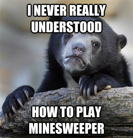 I never really understood How to play minesweeper - I never really understood How to play minesweeper  Confession Bear