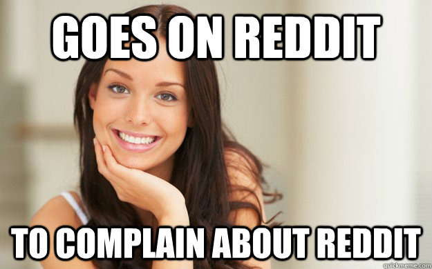 Goes on Reddit to complain about reddit - Goes on Reddit to complain about reddit  Good Girl Gina