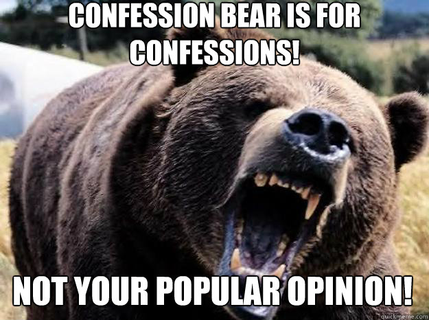 Confession bear is for confessions! not your popular opinion!
