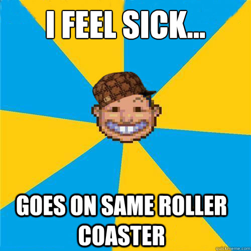 I feel sick... Goes on same roller coaster  Scumbag Rollercoaster Tycoon Guest