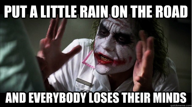 put a little rain on the road AND EVERYBODY LOSES THEIR MINDS - put a little rain on the road AND EVERYBODY LOSES THEIR MINDS  Joker Mind Loss