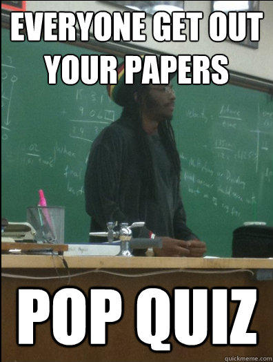 Everyone Get out your papers pop quiz - Everyone Get out your papers pop quiz  Rasta Science Teacher