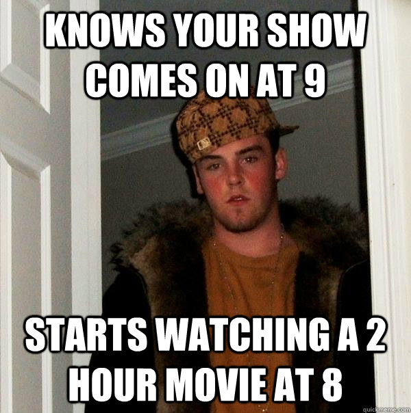 Knows your show comes on at 9 Starts watching a 2 hour movie at 8  Scumbag Steve