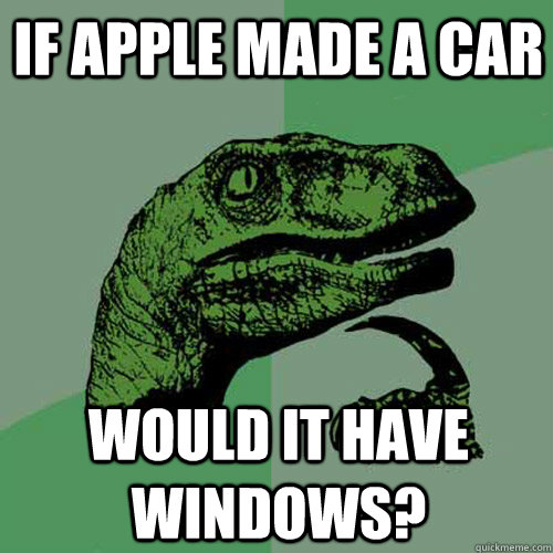 If apple made a car would it have windows? - If apple made a car would it have windows?  Philosoraptor