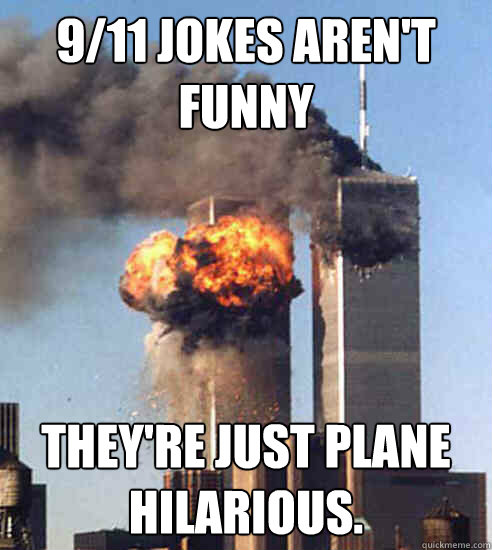 9/11 jokes aren't funny They're just plane hilarious.  - 9/11 jokes aren't funny They're just plane hilarious.   Misc