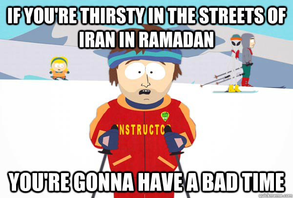 if you're thirsty in the streets of iran in Ramadan  you're gonna have a bad time - if you're thirsty in the streets of iran in Ramadan  you're gonna have a bad time  Super Cool Ski Instructor