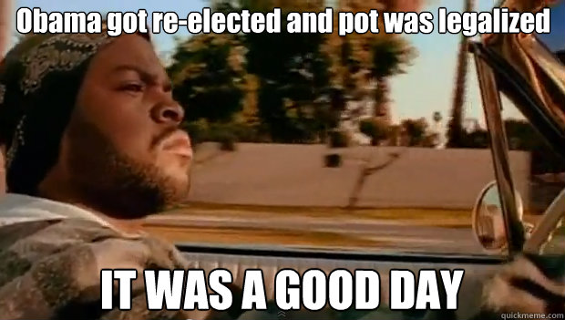Obama got re-elected and pot was legalized IT WAS A GOOD DAY - Obama got re-elected and pot was legalized IT WAS A GOOD DAY  It was a good day