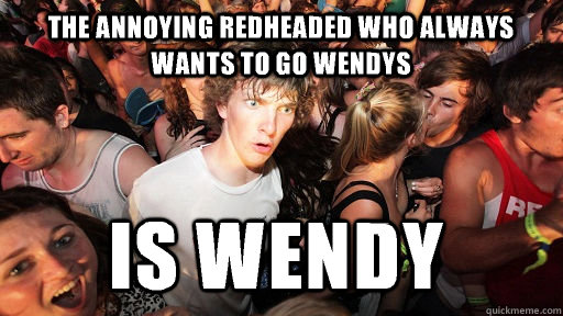 the annoying redheaded who always wants to go wendys is wendy