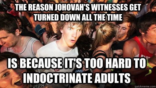 the reason johovah's witnesses get turned down all the time is because it's too hard to indoctrinate adults  - the reason johovah's witnesses get turned down all the time is because it's too hard to indoctrinate adults   Sudden Clarity Clarence