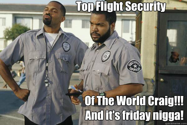 Top Flight Security Of The World Craig!!! And it's friday nigga!