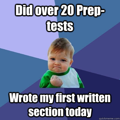 Did over 20 Prep-tests Wrote my first written section today - Did over 20 Prep-tests Wrote my first written section today  Success Kid